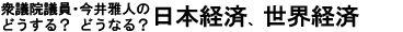 今井雅人の「どうする? どうなる? 日本経済、世界経済」